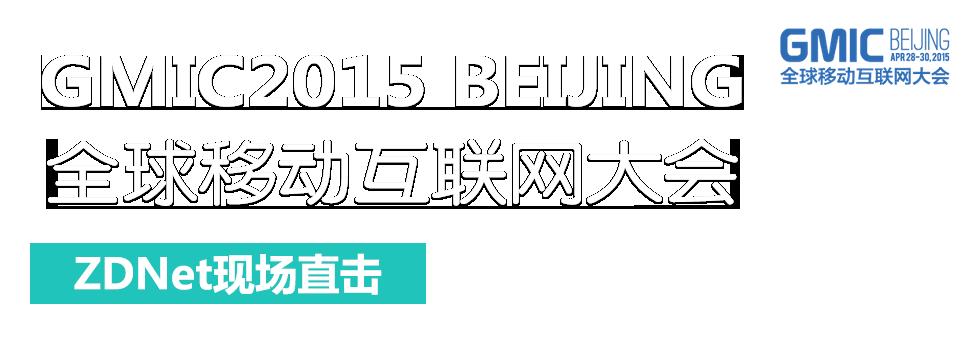 GMIC2015 BEIJING 全球移动互联网大会 ZDNet现场直击
