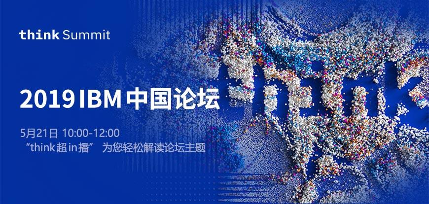 "2019 IBM 中国论坛 5月21日 10:00-12:00 ""think超in播"",为您轻松解读论坛主题。"