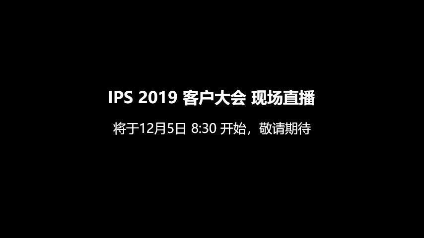 IPS 2019 客户大会 现场直播 将于12月5日 8:30 开始,敬请期待
