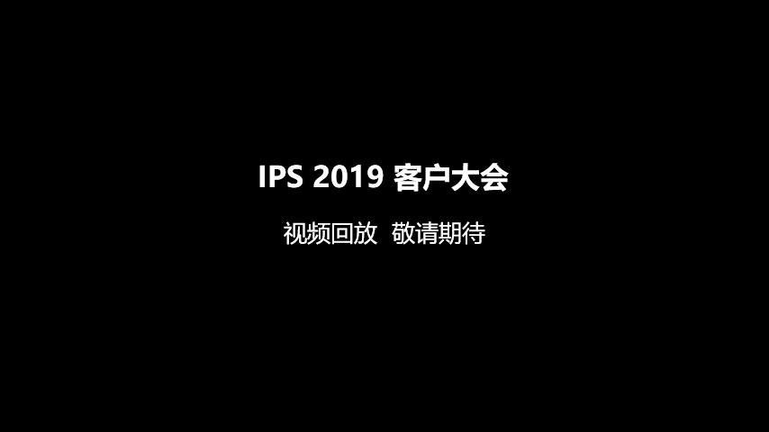 IPS 2019 客户大会 视频回放  敬请期待