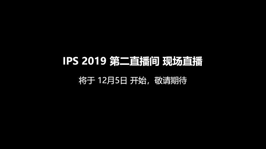 IPS 2019 第二直播间 现场直播 将于12月5日 15:00 开始,敬请期待
