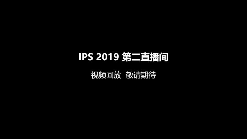 IPS 2019 第二直播间 视频回放  敬请期待