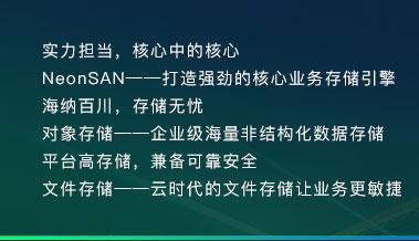 实力担当,核心中的核心 NeonSAN——打造强劲的核心业务存储引擎 海纳百川,存储无忧 对象存储——企业级海量非结构化数据存储 平台高存储,兼备可靠安全 文件存储——云时代的文件存储让业务更敏捷