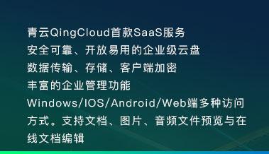 青云QingCloud首款SaaS服务 安全可靠、开放易用的企业级云盘 数据传输、存储、客户端加密 丰富的企业管理功能 Windows/IOS/Android/Web端多种访问方式。支持文档、图片、音频文件预览与在线文档编辑
