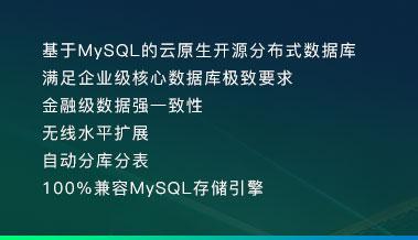基于MySQL的云原生开源分布式数据库 满足企业级核心数据库极致要求 金融级数据强一致性 无线水平扩展 自动分库分表 100%兼容MySQL存储引擎