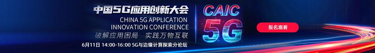 中国5G应用创新大会 6月11日 14:00-16:00 5G与边缘计算探索分论坛 报名观看